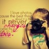 I love photos because the best thing about it is that it never changes even when the person in it does.