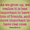 As we grow up, we realise it is less important to have lots of friends, and more important to have real ones.