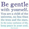 Be Gentle With Yourself. You Are A Child Of The Universe, No Less Than The Trees And The Stars. Be Gentle With Yourself