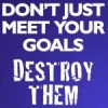 Don't just meet your goals. Destroy them