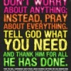 Don't worry about anything; Instead, pray about everything. Tell God what you need and thank him for all He has done.