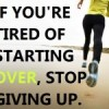If you're tired of starting over, stop giving up