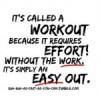 It's called a workout because it requires effort! Without the work, it's simply and easy out.