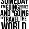 Someday I&#8217;m going to be free and I&#8217;m going to travel the world.