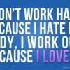 I don't work hard because I hate my body, I work out because I love my body.
