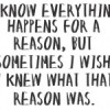 I know everything happens for a reason, but sometime I wish I knew what that reason was.