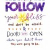 I say follow your bliss and don't be afraid, and doors will open where you didn't know they were going to be. Joseph Campbell