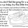 If you don't feel like going for a walk or a run today, try this little trick…