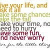 Live your life and risk it all. Take some chances, take the fall. Take your time, no need to hurry…
