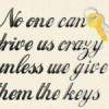 No on can drive us crazy unless we give them the keys.