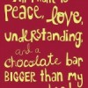 All I want is peace, love, understanding and a chocolate bar bigger than my head