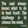 The soul knows what to do to heal itself. The challenge is to silence the mind. Caroline Myss