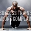 Success trains. Failure complains.