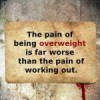 The pain of being overweight is far worse than the pain of working out.