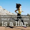 The voice in your head that says that you can't do it is a liar.