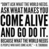 Don't ask what the world needs. Ask what makes you come alive and go do it. Because what the world needs is people who have come alive.