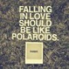 Falling in love should be like polaroids instant