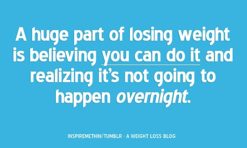 A huge part of losing weigh is believing you can do it and realising it's not going to happen overnight.