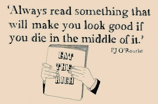 Always read something that will make you look good if you die in the middle of it. PJ O'Rourke