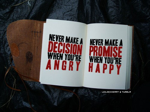 Never make a decision when you're angry. Never make a promise when you're happy