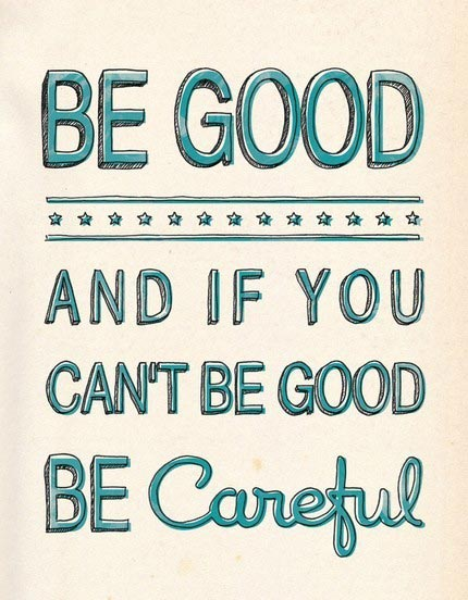 Be good, and if you can't be good be careful.