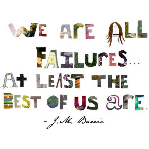 We are all failures… At least the best of us are.