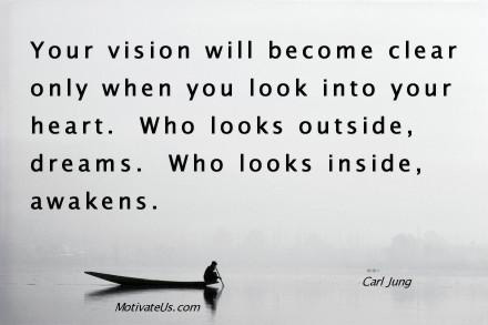 Your vision will become clear only when you look into your heart. Who looks outside, dreams. Who looks inside, awakens