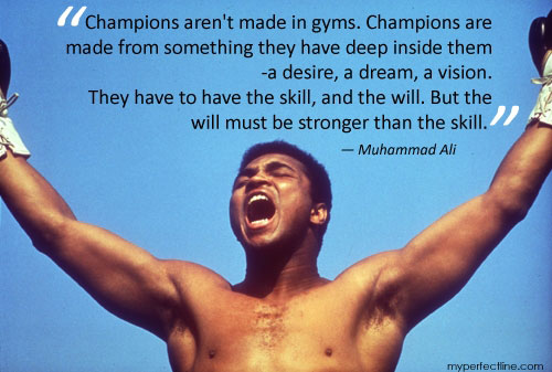 Champions aren't made in gyms. Champions are made from something they have deep inside them – a desire, a dream, a vision.