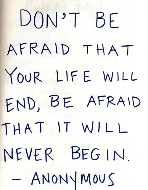 Don't be afraid the your life will end, be afraid that it will never begin.