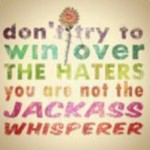 dont-try-to-win-over-the-haters-you-are-not-the-jackass-whisperer