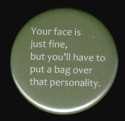 You face is just fine, but you'll have to put a bag over that personality.