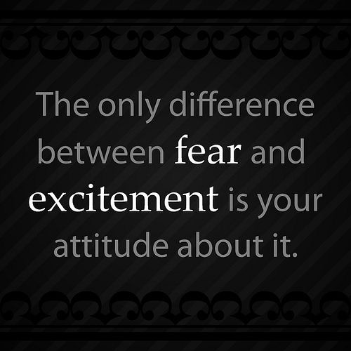 The only difference between fear and excitement is your attitude about it