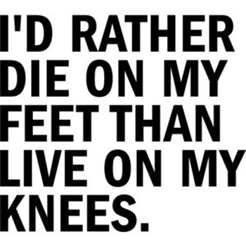 I'd rather die on my feet than live on my knees.