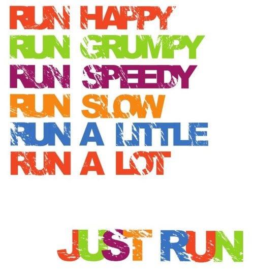 Run happy. run grumpy. run speedy. run slow. run a little. run a lot. just run.