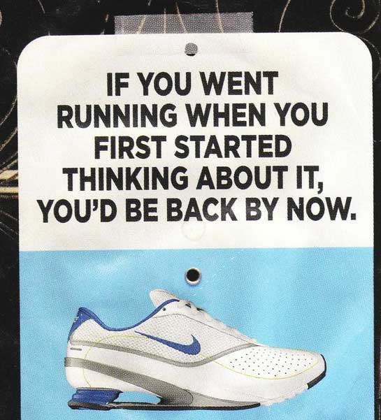 If you went running when you first started thinking about it, you' d be back by now