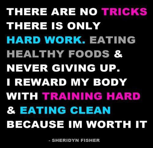 There are no tricks, there is only hard work.  Eating healthy foods & never giving up. I reward my body with training hard & eating clean because I'm worth it.