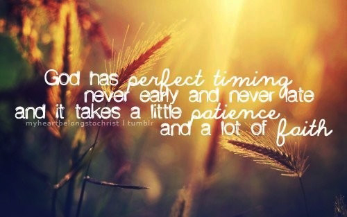 God has perfect timing, never early and never late, and it take a little patience and a lot of faith.