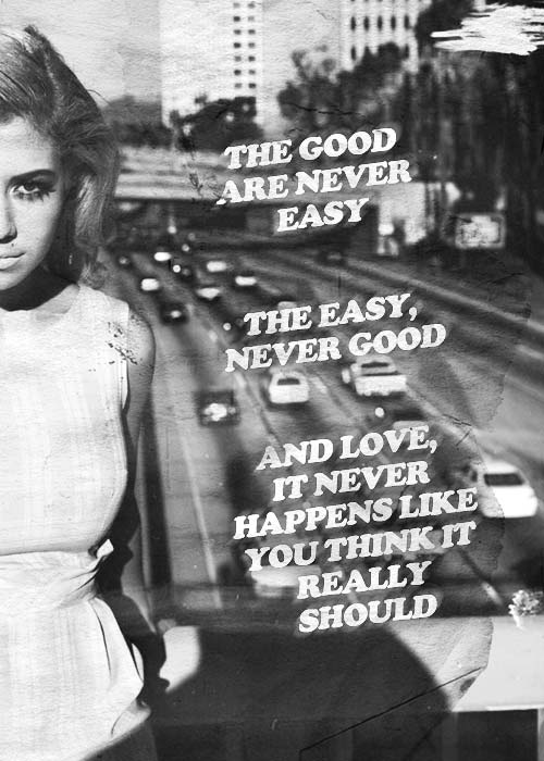 The good are never easy. The easy are never good. And love, it never happens like you think it really should.