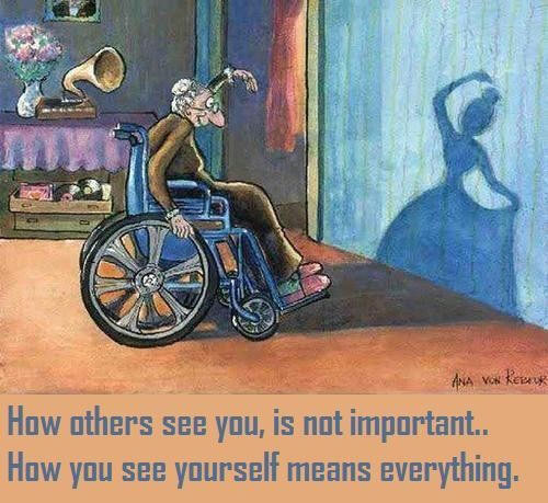 How others see you, is not important… How you see yourself means everything.
