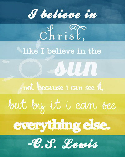 I believe in Christ, like I believe in the sun – not because I can see it, but by it I can see everything else.