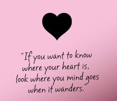 If you want to know where your heart is, look were your mind goes when it wanders.