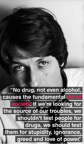 No drug, not even alcohol, causes the fundamental ills of society. If we're looking for the source of our troubles, we shouldn't test people for drugs, we should test them for stupidity, ignorance, greed and love of power.