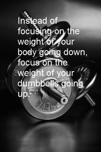 Instead of focusing on the weight of your body going down, focus on the weight of your dumbbells going up.