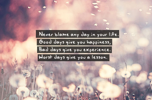Never blame any day in your life. Good days give you happiness, Bad days give you experience. Worst days give you a lesson.
