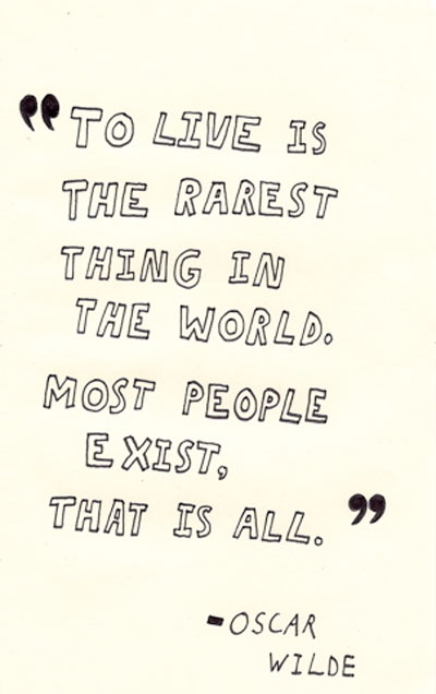 To live is the rarest thing in the world. Most people exist, that is all
