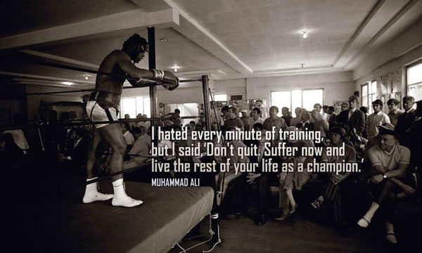 "I hated every minute of training, but I said, ""Don't quit. Suffer now and live the rest of your life as a champion."" Muhammed Ali"