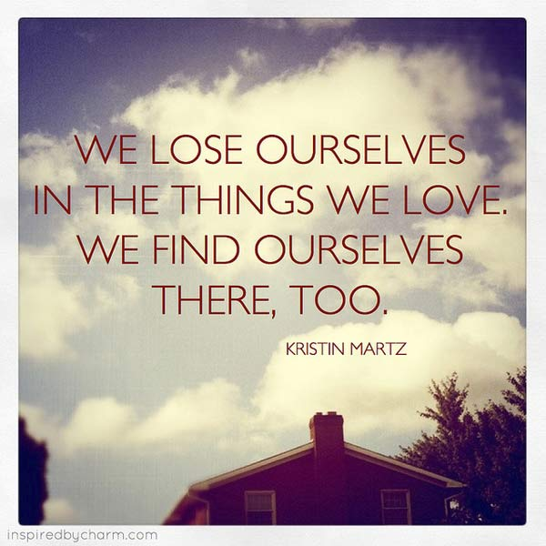 We Lose Ourselves In The Things We Love We Find Ourselves There