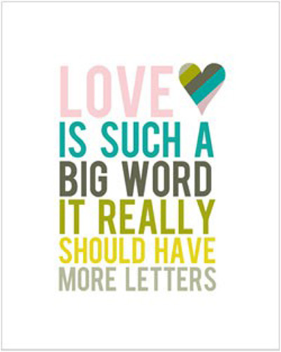 Love is such a big word. It really should have more letters.