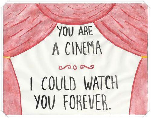 You are a cinema, I could watch you forever.