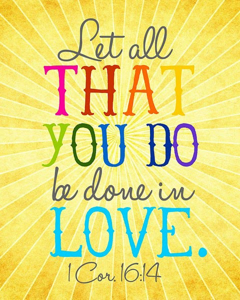Let All That You Do Be Done In Love. 1 Cor 16:14